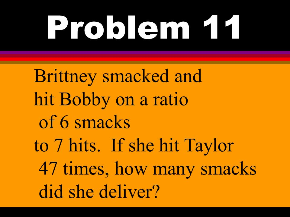 Problem 11 Brittney smacked and hit Bobby on a ratio of 6 smacks to 7 hits.
