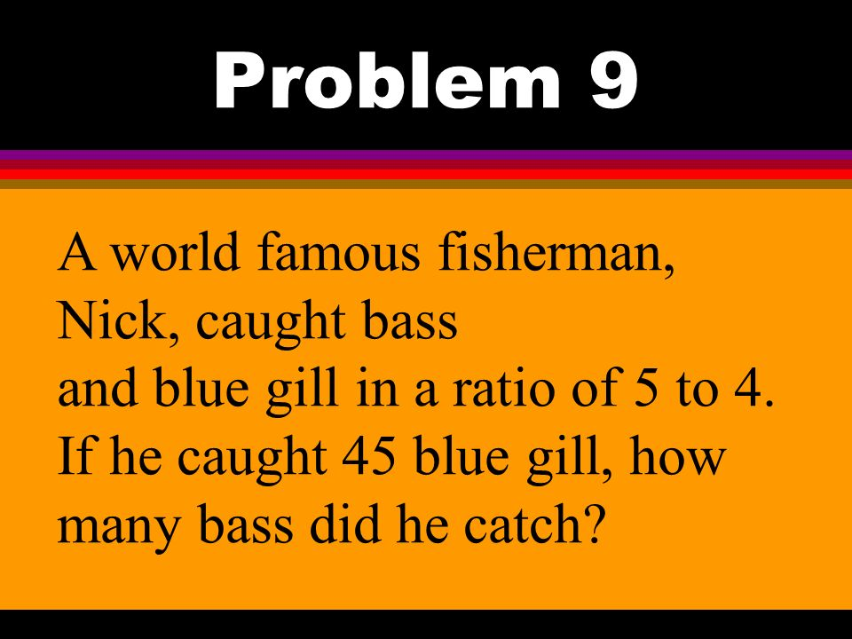 Problem 9 A world famous fisherman, Nick, caught bass and blue gill in a ratio of 5 to 4.