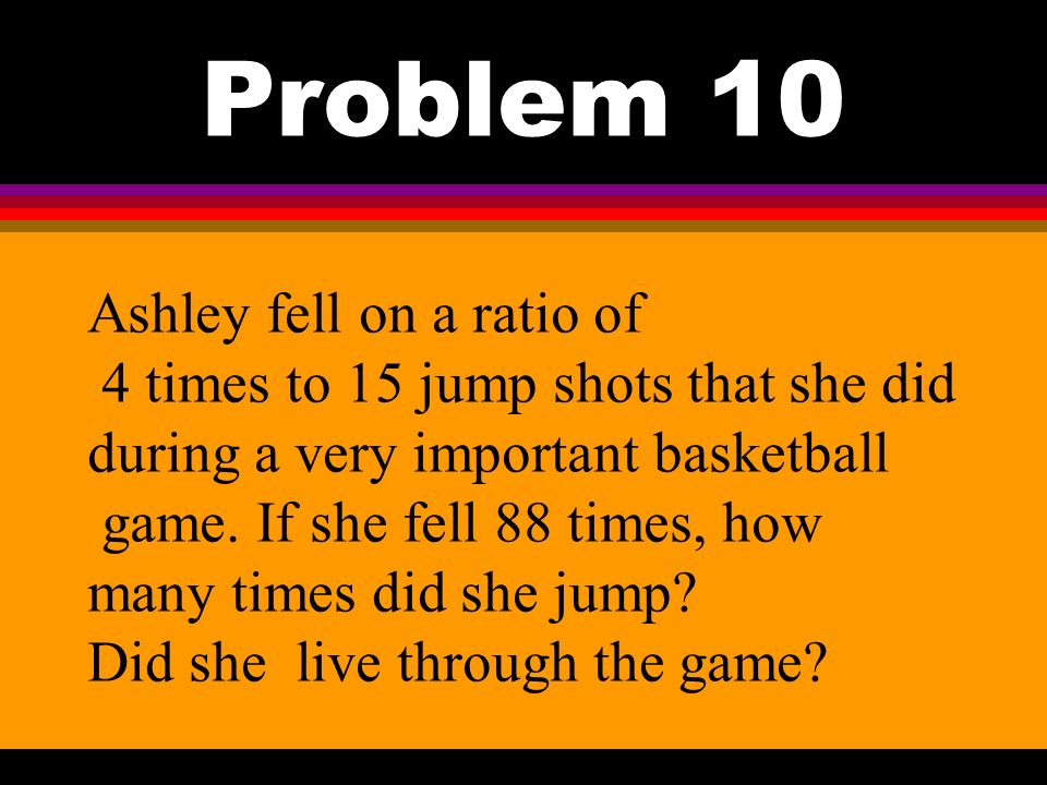 Problem 10 Ashley fell on a ratio of 4 times to 15 jump shots that she did during a very important basketball game.