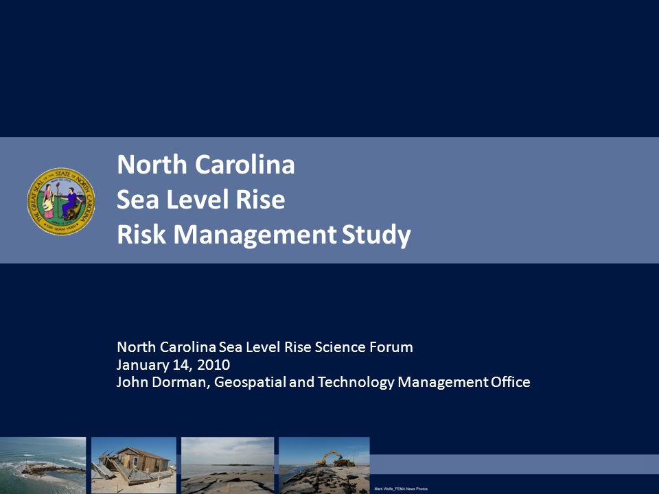 North Carolina Sea Level Rise Risk Management Study North Carolina Sea Level Rise Science Forum January 14, 2010 John Dorman, Geospatial and Technolog