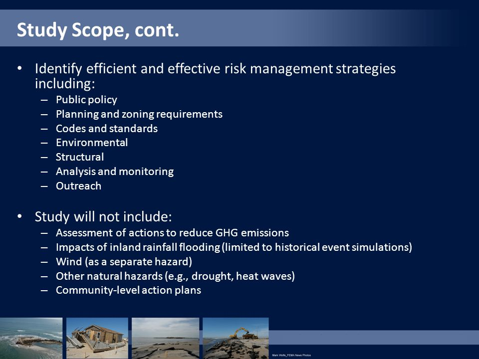 Study Scope, cont. Identify efficient and effective risk management strategies including: – Public policy – Planning and zoning requirements – Codes a