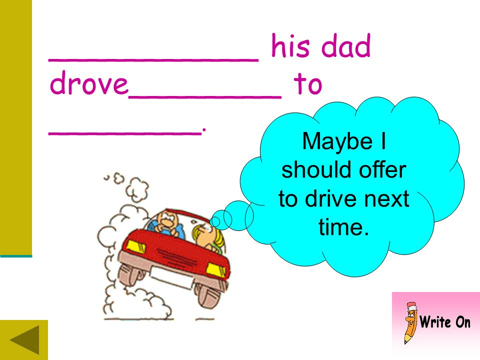 ___________ his dad drove________. Where did he drive ?