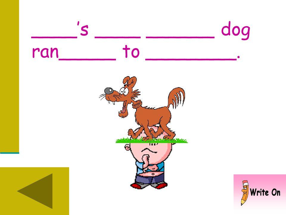____s ____ _____ dog ran_____. Why did the dog run?