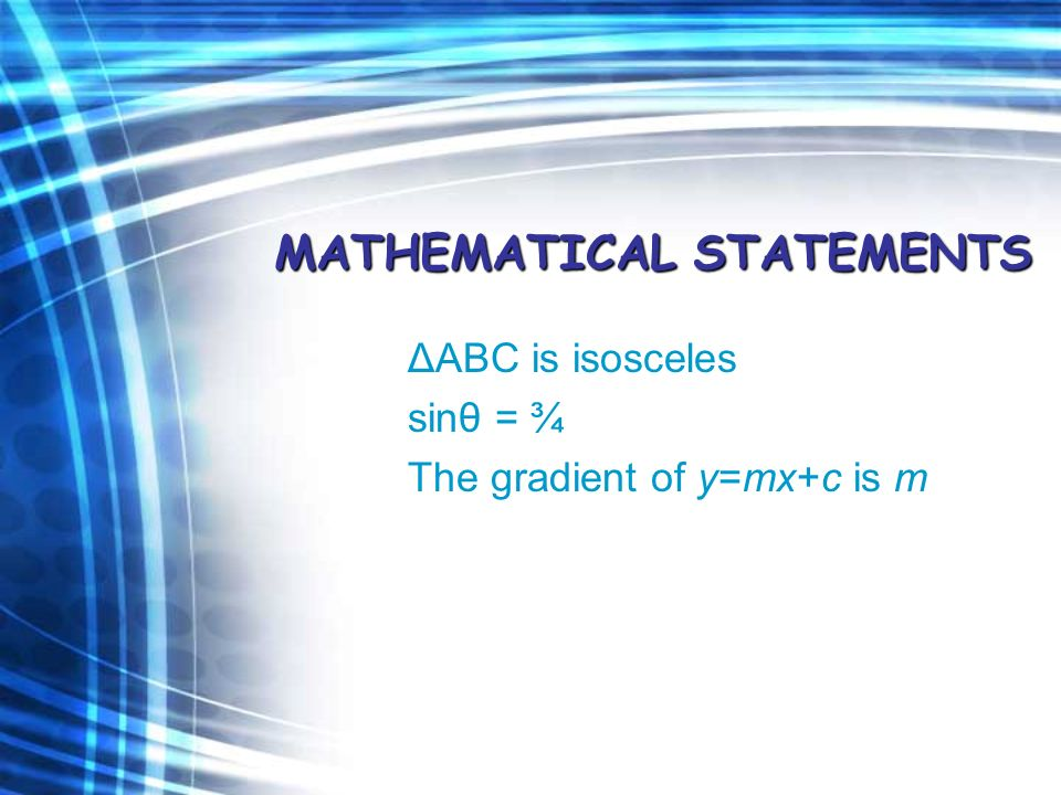 MATHEMATICAL STATEMENTS ΔABC is isosceles sinθ = ¾ The gradient of y=mx+c is m