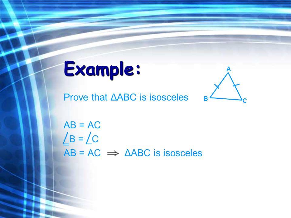 Example: Prove that ΔABC is isosceles AB = AC B = _C AB = AC ΔABC is isosceles A B C