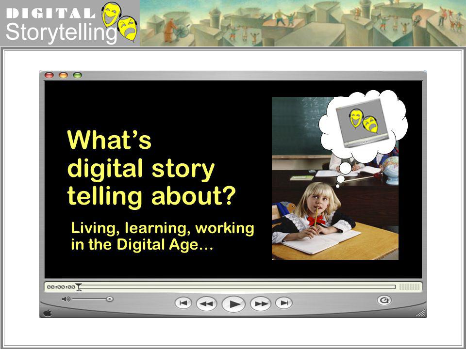 Digital Storytelling Whats digital story telling about? Living, learning, working in the Digital Age…