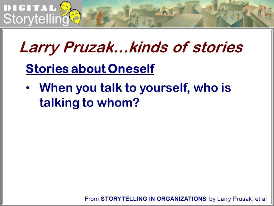 Digital Storytelling From STORYTELLING IN ORGANIZATIONS by Larry Prusak, et al Stories about Oneself When you talk to yourself, who is talking to whom