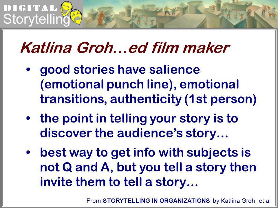 Digital Storytelling From STORYTELLING IN ORGANIZATIONS by Katlina Groh, et al Katlina Groh…ed film maker good stories have salience (emotional punch