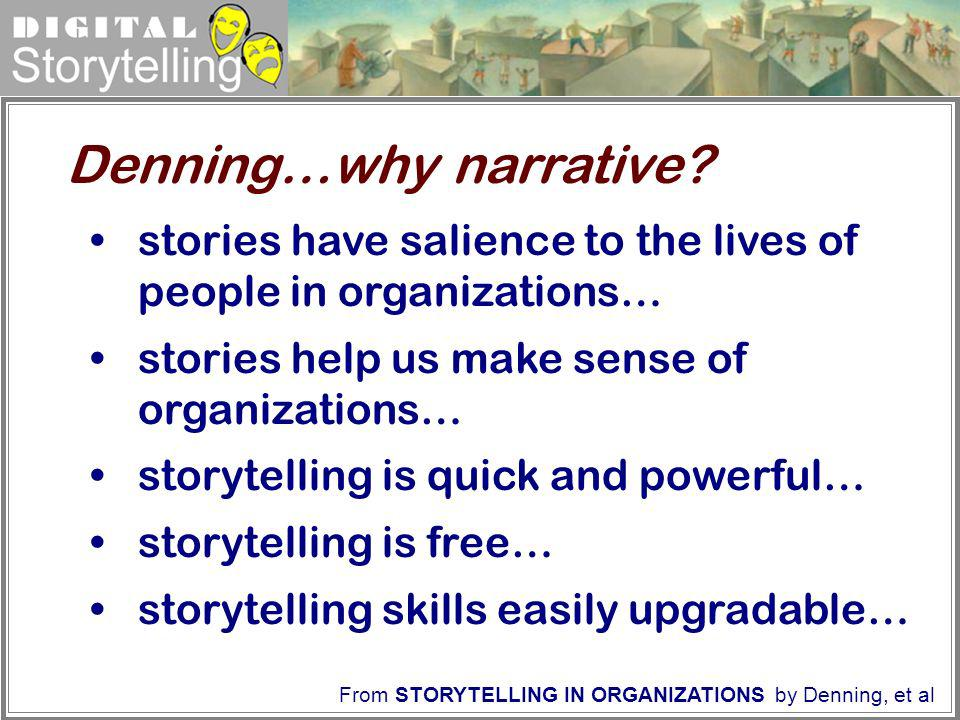 Digital Storytelling Denning…why narrative? From STORYTELLING IN ORGANIZATIONS by Denning, et al stories have salience to the lives of people in organ