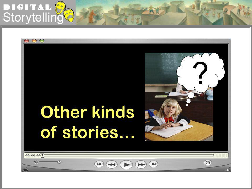 Digital Storytelling Other kinds of stories… ?