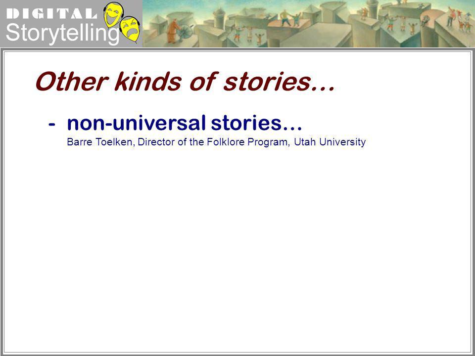Digital Storytelling Other kinds of stories… -non-universal stories… Barre Toelken, Director of the Folklore Program, Utah University