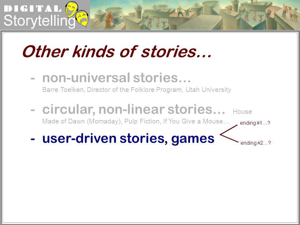 Digital Storytelling Other kinds of stories… -non-universal stories… Barre Toelken, Director of the Folklore Program, Utah University -circular, non-l