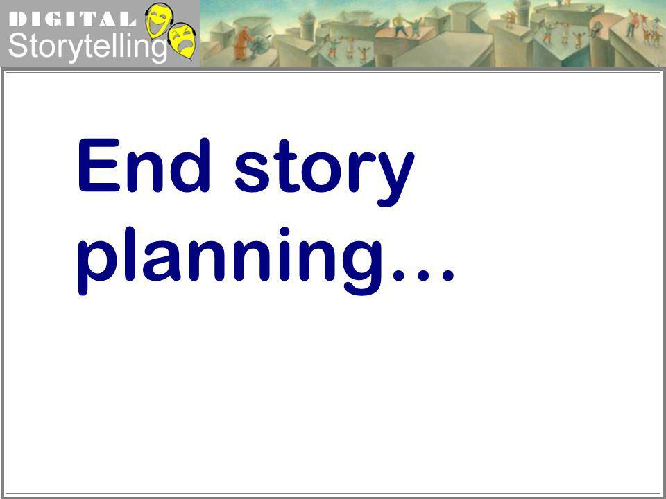 Digital Storytelling End story planning…