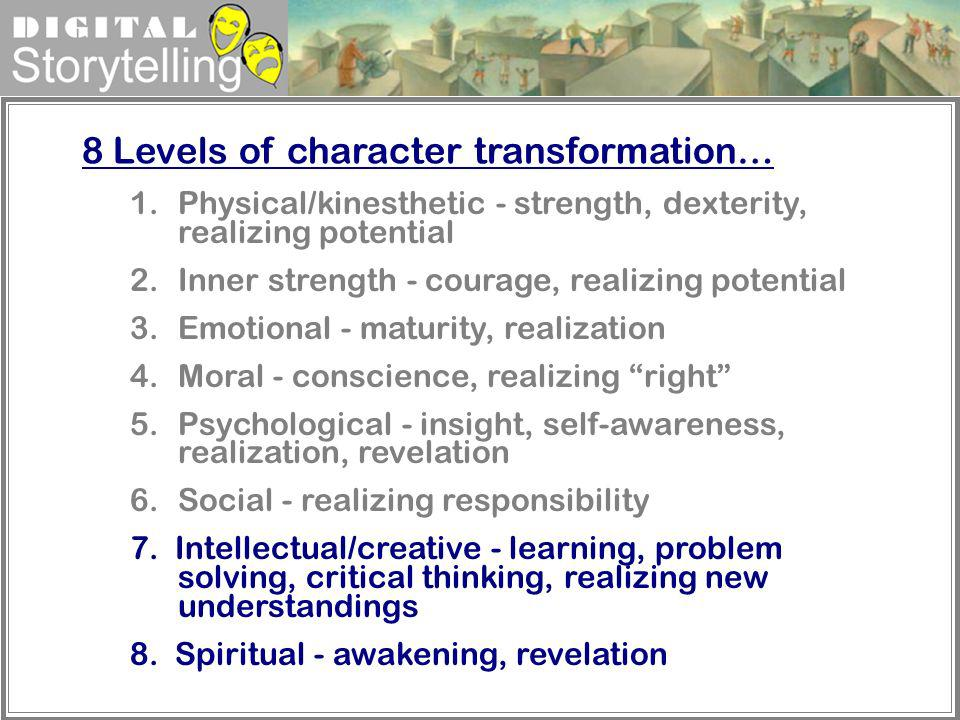 Digital Storytelling 8 Levels of character transformation… 1.Physical/kinesthetic - strength, dexterity, realizing potential 2.Inner strength - courag