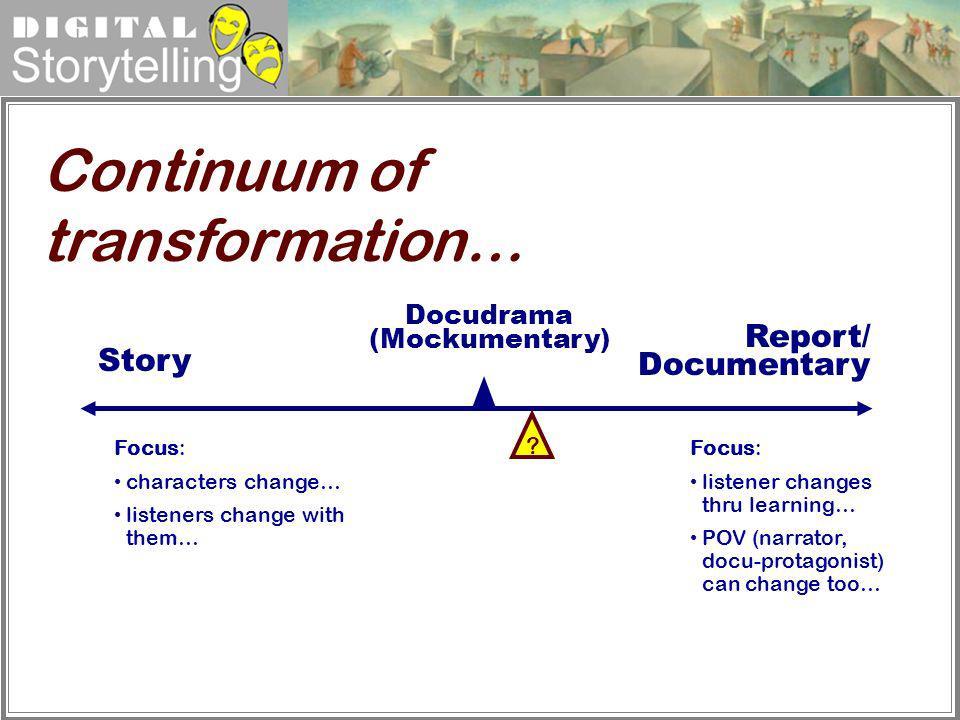 Digital Storytelling Docudrama (Mockumentary) Story Continuum of transformation… ? Focus: listener changes thru learning… POV (narrator, docu-protagon