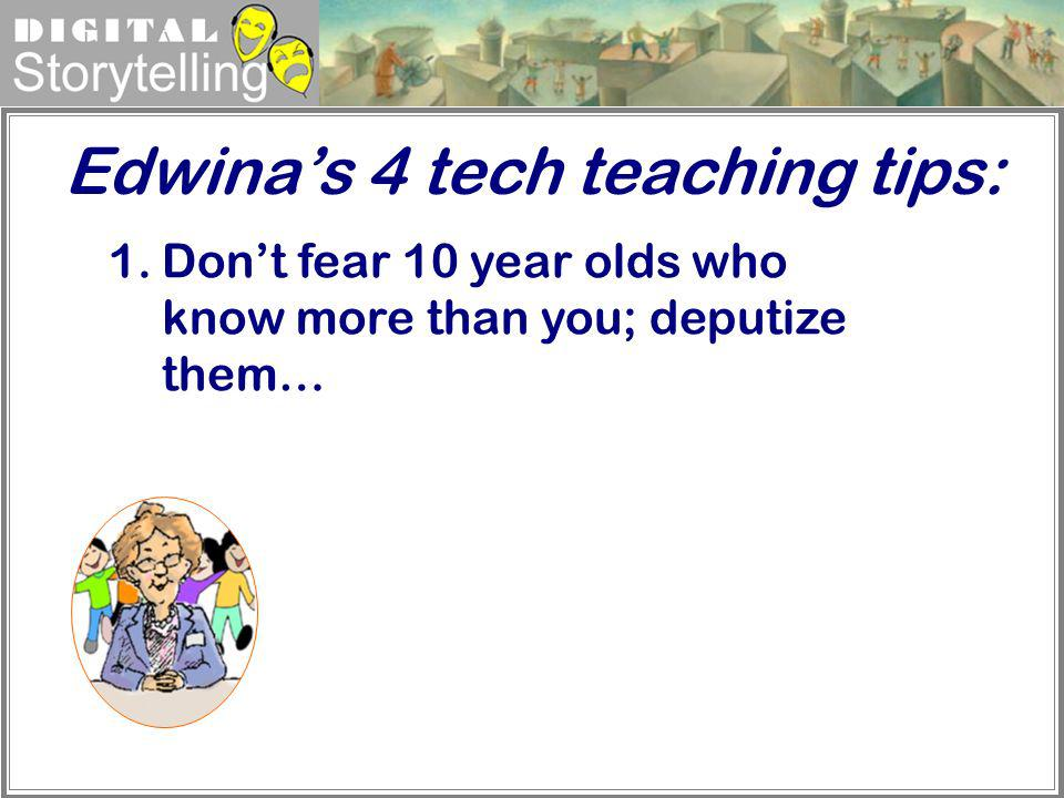 Digital Storytelling Edwinas 4 tech teaching tips: 1.Dont fear 10 year olds who know more than you; deputize them…