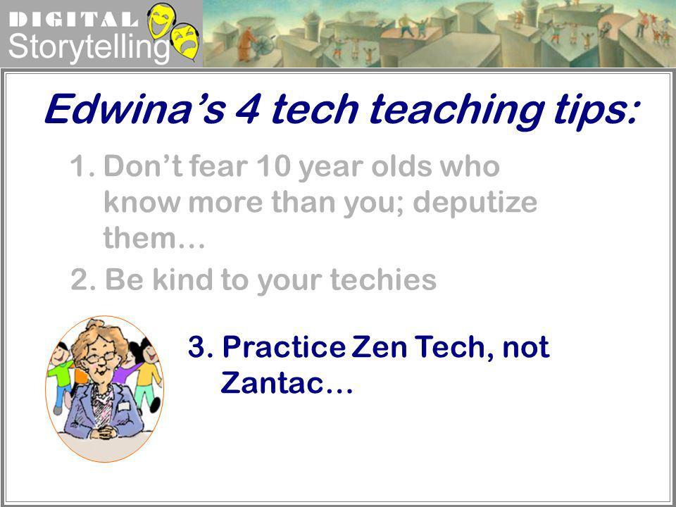 Digital Storytelling Edwinas 4 tech teaching tips: 1.Dont fear 10 year olds who know more than you; deputize them… 3. Practice Zen Tech, not Zantac… 2