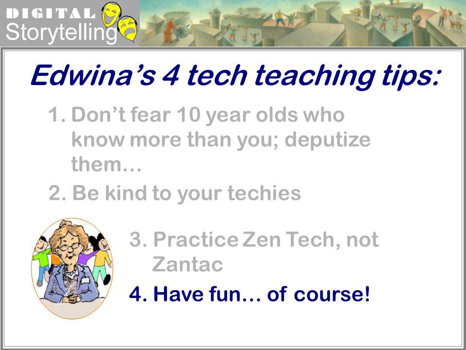 Digital Storytelling Edwinas 4 tech teaching tips: 1.Dont fear 10 year olds who know more than you; deputize them… 4. Have fun… of course! 3. Practice