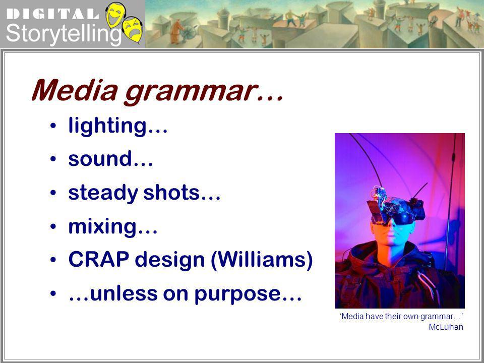 Digital Storytelling lighting… sound… steady shots… mixing… CRAP design (Williams) …unless on purpose… Media grammar… Media have their own grammar… Mc