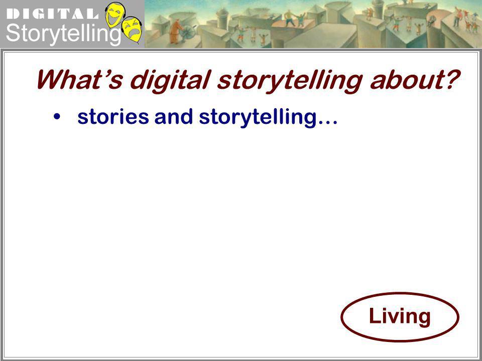 Digital Storytelling stories and storytelling… Whats digital storytelling about? Living