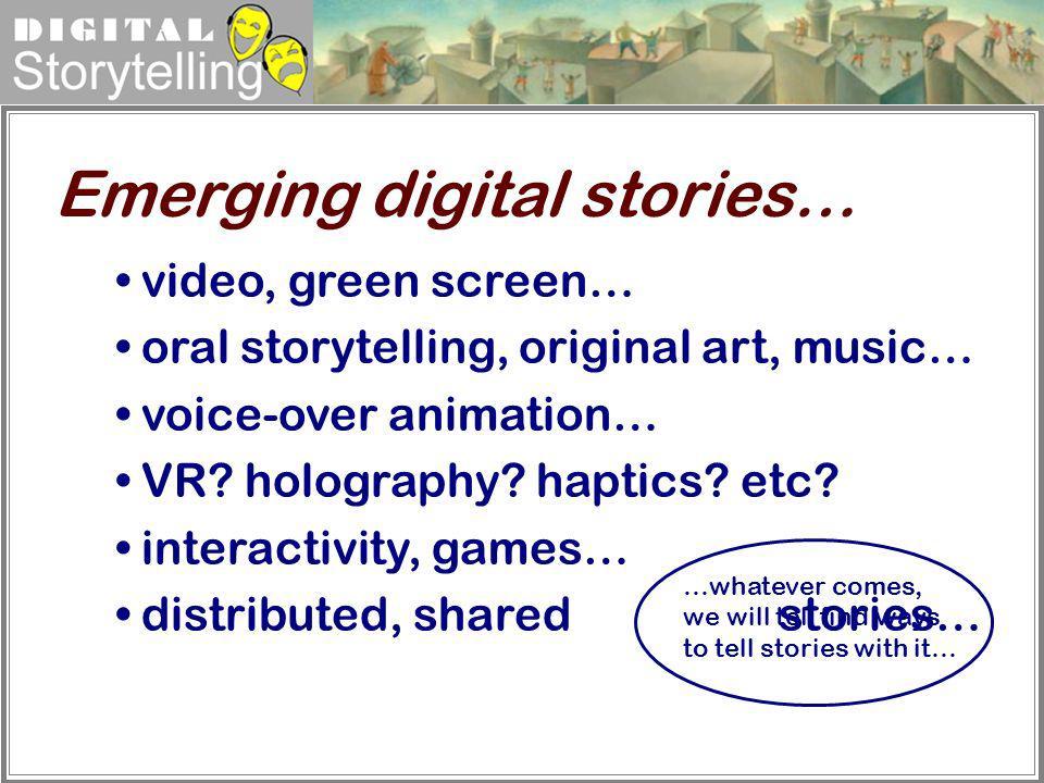 Digital Storytelling Emerging digital stories… video, green screen… oral storytelling, original art, music… voice-over animation… VR? holography? hapt