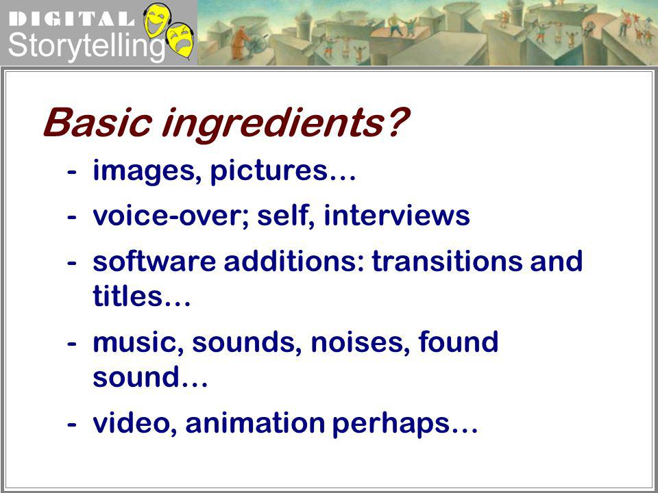 Digital Storytelling -images, pictures… -voice-over; self, interviews -software additions: transitions and titles… -music, sounds, noises, found sound