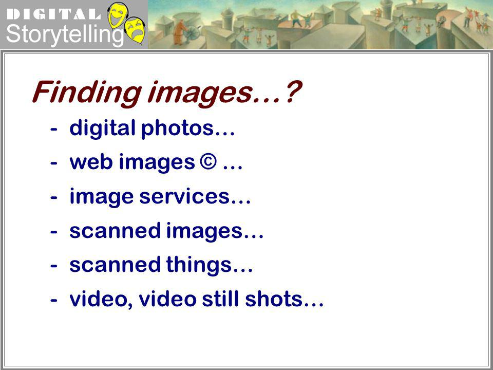Digital Storytelling - digital photos… -web images © … -image services… -scanned images… -scanned things… -video, video still shots… Finding images…?