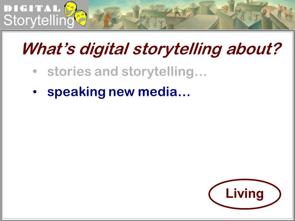 Digital Storytelling stories and storytelling… speaking new media… Whats digital storytelling about? Living