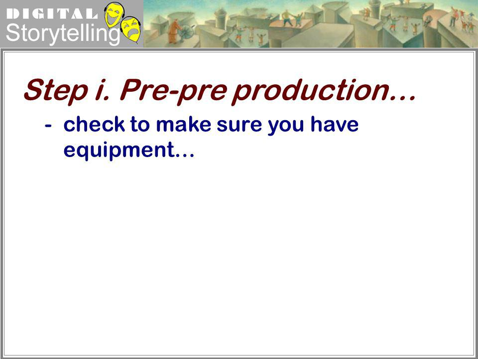 Digital Storytelling -check to make sure you have equipment… Step i. Pre-pre production…