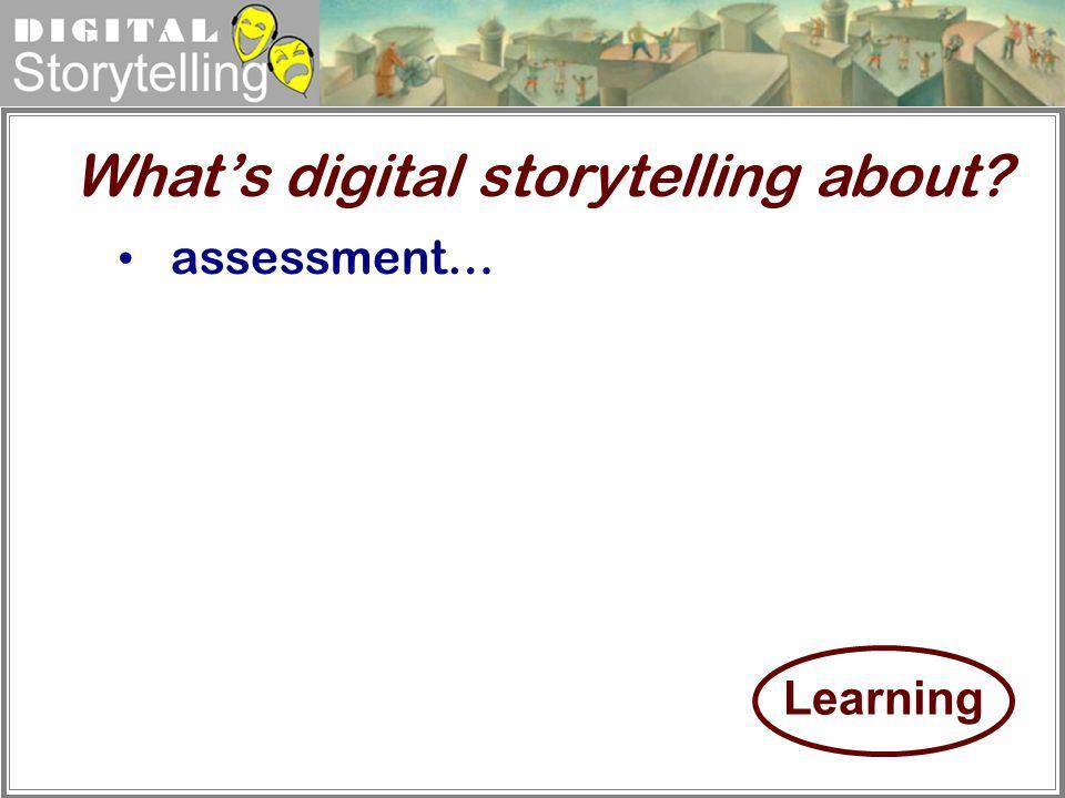 Digital Storytelling assessment… Whats digital storytelling about? Learning