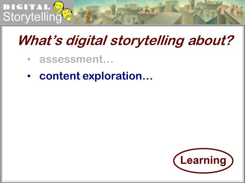 Digital Storytelling assessment… content exploration… Whats digital storytelling about? Learning