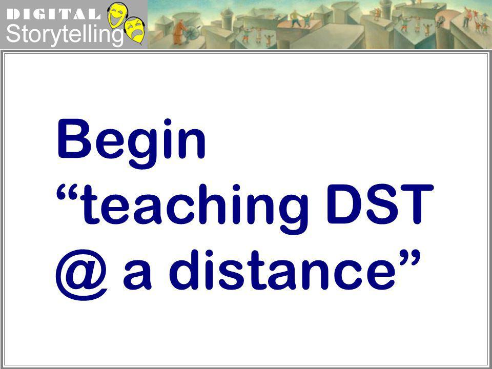 Digital Storytelling Begin teaching DST @ a distance