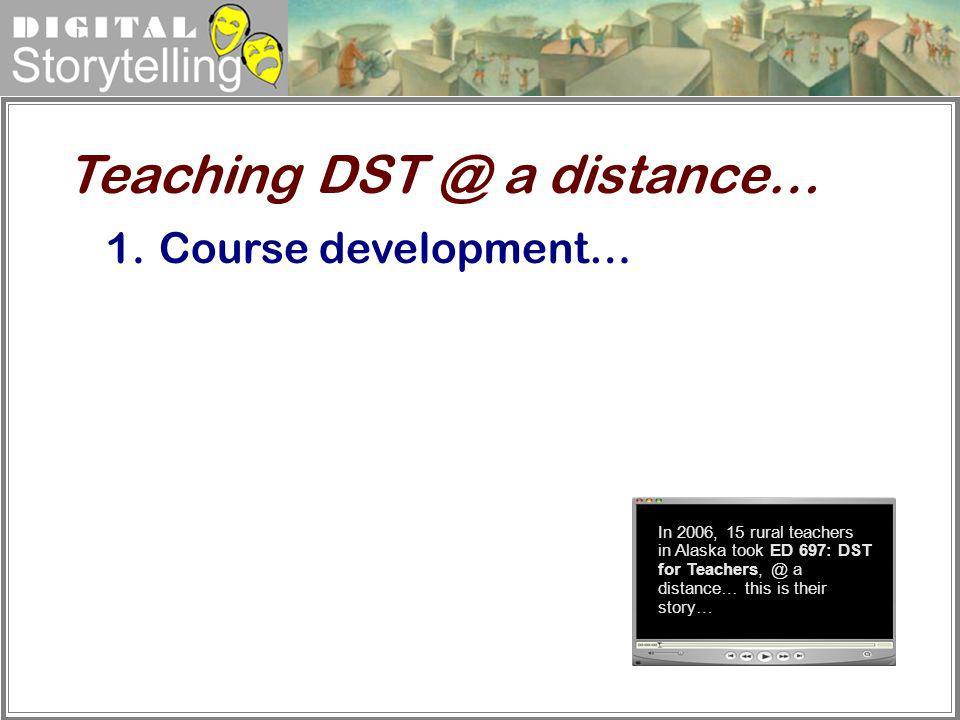 Digital Storytelling 1.Course development… Teaching DST @ a distance… In 2006, 15 rural teachers in Alaska took ED 697: DST for Teachers, @ a distance