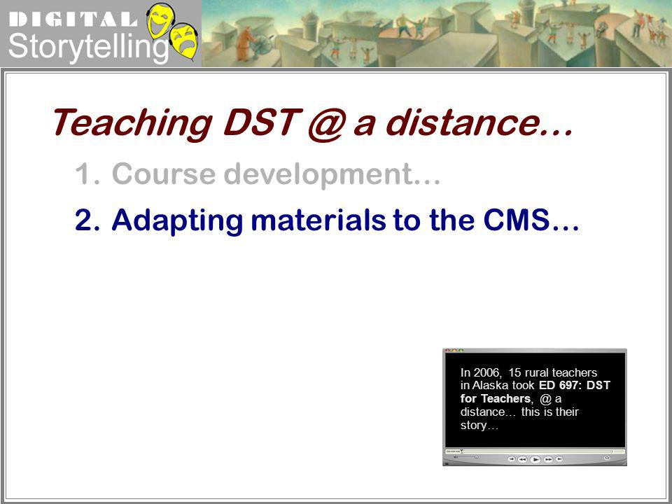 Digital Storytelling 1.Course development… 2.Adapting materials to the CMS… Teaching DST @ a distance… In 2006, 15 rural teachers in Alaska took ED 69