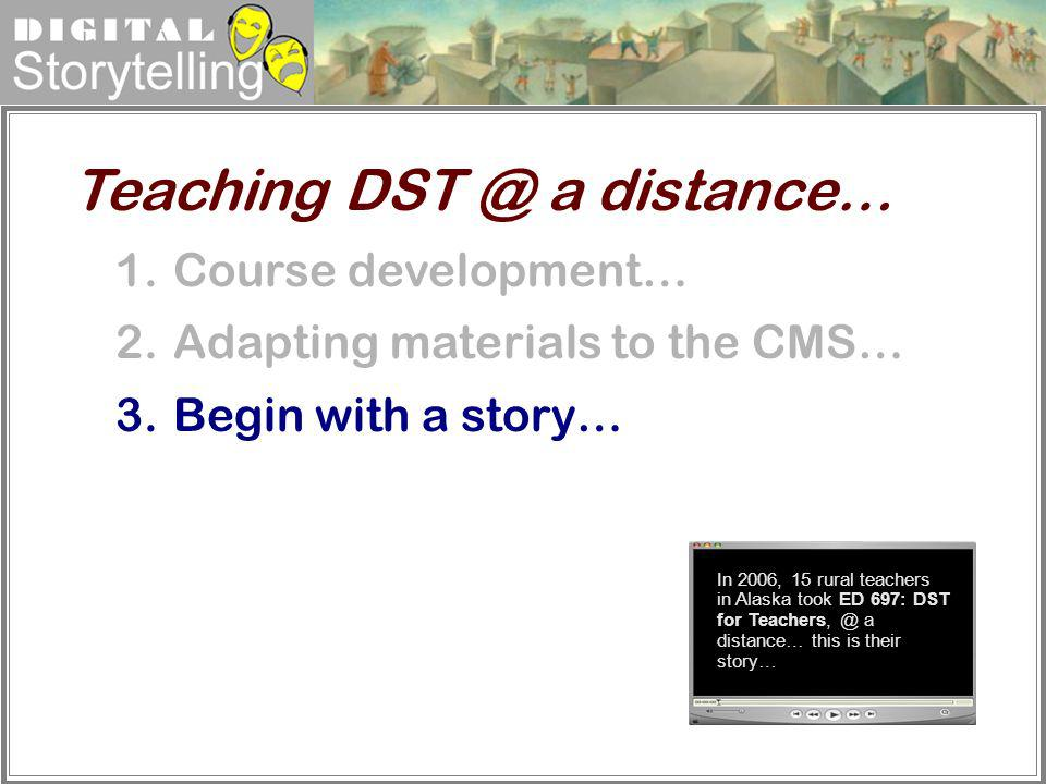 Digital Storytelling 1.Course development… 2.Adapting materials to the CMS… 3.Begin with a story… Teaching DST @ a distance… In 2006, 15 rural teacher