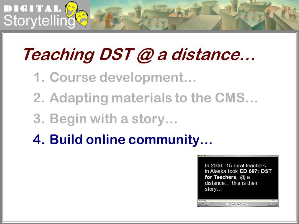 Digital Storytelling 1.Course development… 2.Adapting materials to the CMS… 3.Begin with a story… 4.Build online community… Teaching DST @ a distance…