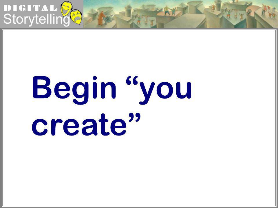 Digital Storytelling Begin you create