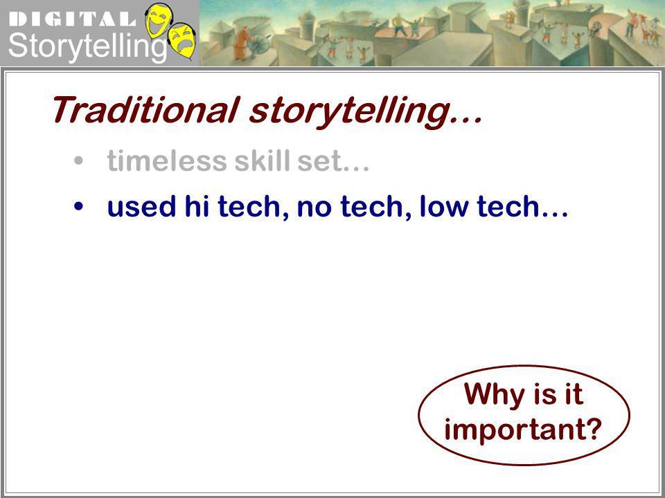 Digital Storytelling timeless skill set… used hi tech, no tech, low tech… Traditional storytelling… Why is it important?
