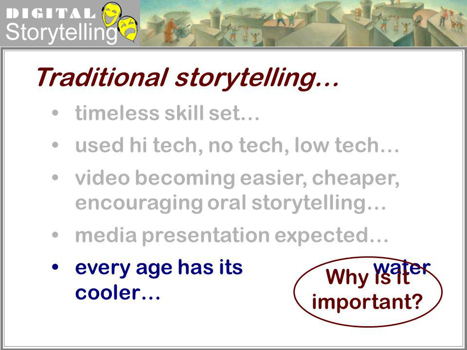 Digital Storytelling timeless skill set… used hi tech, no tech, low tech… video becoming easier, cheaper, encouraging oral storytelling… media present