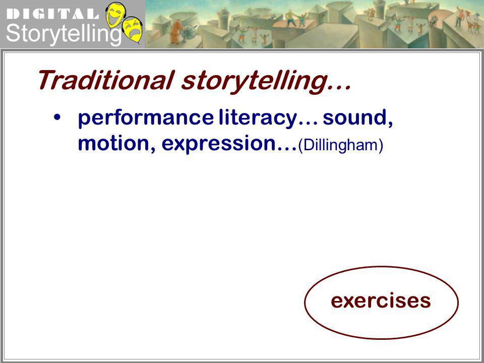 Digital Storytelling performance literacy… sound, motion, expression… (Dillingham) Traditional storytelling… exercises