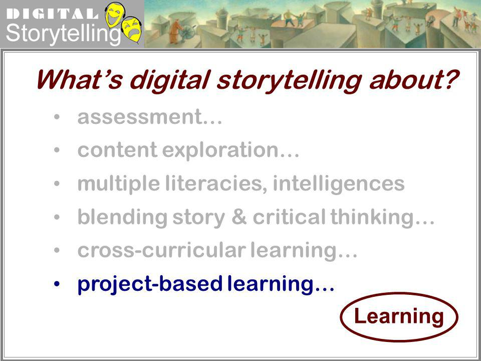 Digital Storytelling assessment… content exploration… multiple literacies, intelligences blending story & critical thinking… cross-curricular learning
