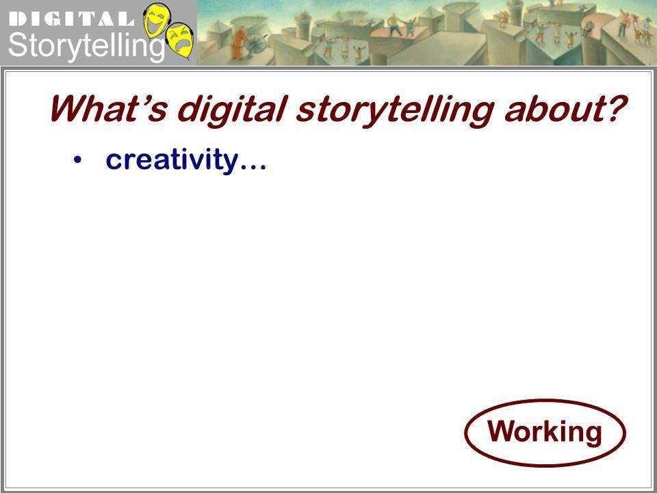 Digital Storytelling creativity… Whats digital storytelling about? Working