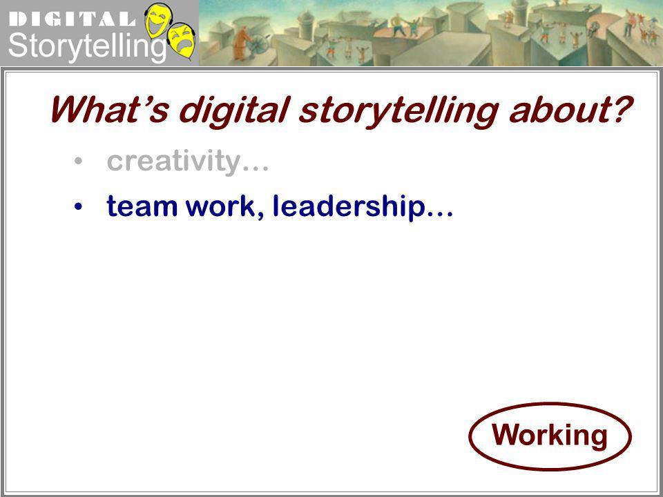 Digital Storytelling creativity… team work, leadership… Whats digital storytelling about? Working