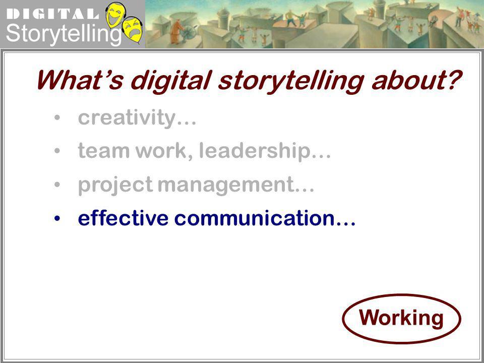 Digital Storytelling creativity… team work, leadership… project management… effective communication… Whats digital storytelling about? Working