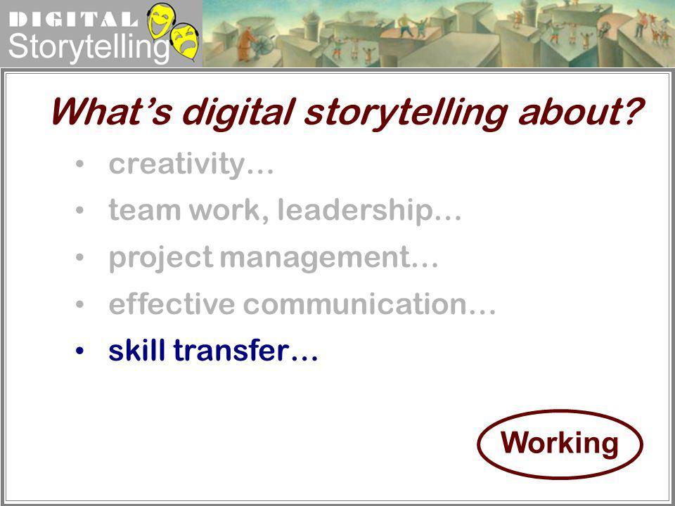 Digital Storytelling creativity… team work, leadership… project management… effective communication… skill transfer… Whats digital storytelling about?