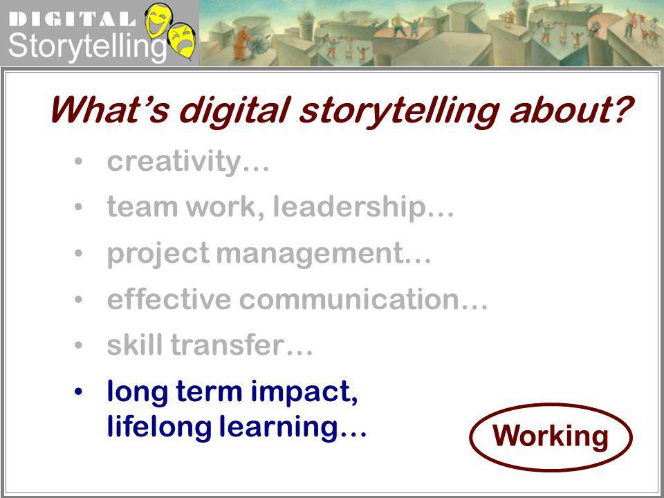 Digital Storytelling creativity… team work, leadership… project management… effective communication… skill transfer… long term impact, lifelong learni