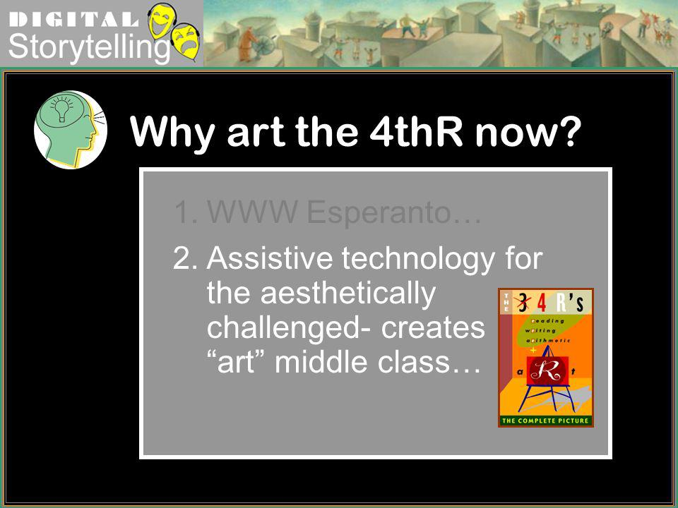 Digital Storytelling Why art the 4thR now? 1.WWW Esperanto… 2.Assistive technology for the aesthetically challenged- creates art middle class…
