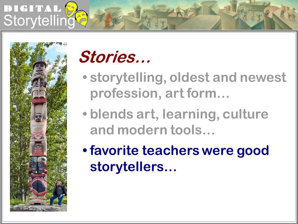 Digital Storytelling storytelling, oldest and newest profession, art form… blends art, learning, culture and modern tools… favorite teachers were good