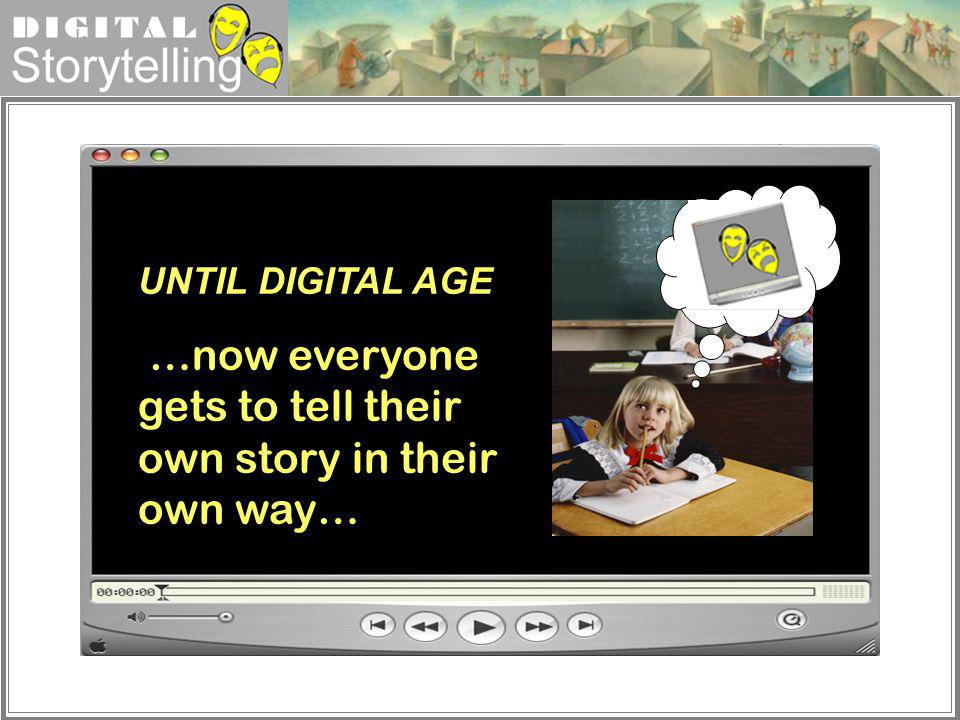 Digital Storytelling UNTIL DIGITAL AGE …now everyone gets to tell their own story in their own way…