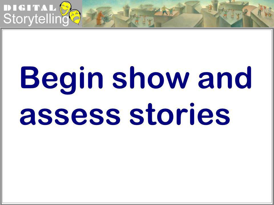 Digital Storytelling Begin show and assess stories